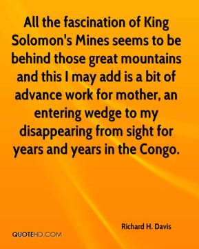 Richard H. Davis - All the fascination of King Solomon's Mines seems to be behind those great mountains and this I may add is a bit of advance work for mother, an entering wedge to my disappearing from sight for years and years in the Congo.