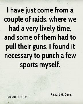 I have just come from a couple of raids, where we had a very lively time, and some of them had to pull their guns. I found it necessary to punch a few sports myself.
