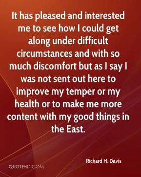 It has pleased and interested me to see how I could get along under difficult circumstances and with so much discomfort but as I say I was not sent out here to improve my temper or my health or to make me more content with my good things in the East.