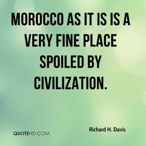 Morocco as it is is a very fine place spoiled by civilization.