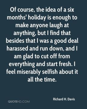 Richard H. Davis - Of course, the idea of a six months' holiday is enough to make anyone laugh at anything, but I find that besides that I was a good deal harassed and run down, and I am glad to cut off from everything and start fresh. I feel miserably selfish about it all the time.