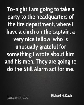 Richard H. Davis - To-night I am going to take a party to the headquarters of the fire department, where I have a cinch on the captain, a very nice fellow, who is unusually grateful for something I wrote about him and his men. They are going to do the Still Alarm act for me.