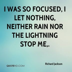 Richard Jackson  - I was so focused, I let nothing, neither rain nor the lightning stop me.