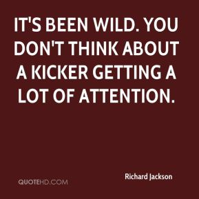 Richard Jackson  - It's been wild. You don't think about a kicker getting a lot of attention.