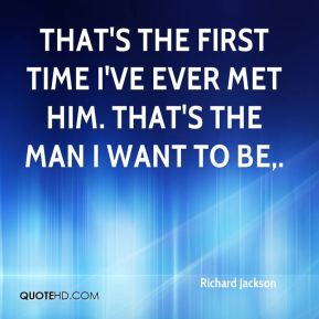 Richard Jackson  - That's the first time I've ever met him. That's the man I want to be.