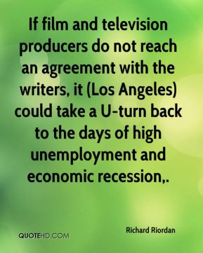 Richard Riordan  - If film and television producers do not reach an agreement with the writers, it (Los Angeles) could take a U-turn back to the days of high unemployment and economic recession.