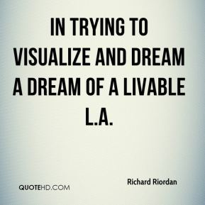 Richard Riordan  - in trying to visualize and dream a dream of a livable L.A.