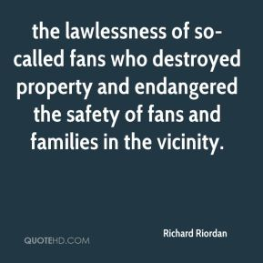 Richard Riordan  - the lawlessness of so-called fans who destroyed property and endangered the safety of fans and families in the vicinity.
