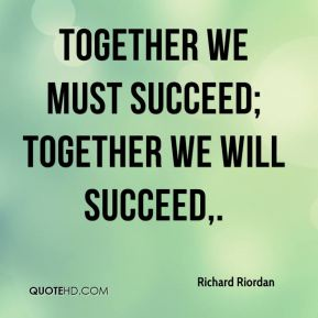 Together we must succeed; together we will succeed.