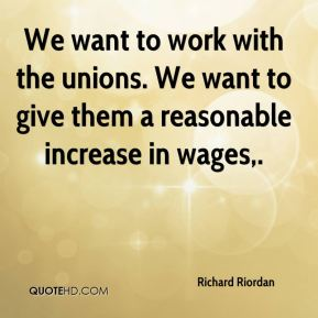 We want to work with the unions. We want to give them a reasonable increase in wages.