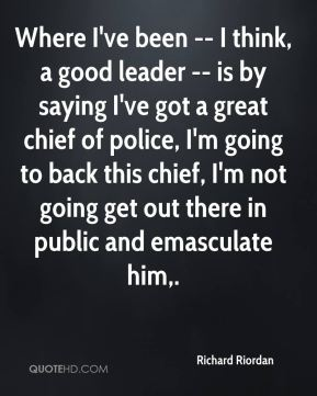 Where I've been -- I think, a good leader -- is by saying I've got a great chief of police, I'm going to back this chief, I'm not going get out there in public and emasculate him.