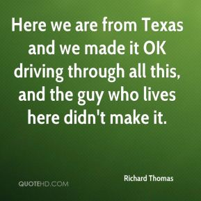 Richard Thomas  - Here we are from Texas and we made it OK driving through all this, and the guy who lives here didn't make it.