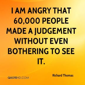 Richard Thomas  - I am angry that 60,000 people made a judgement without even bothering to see it.