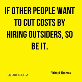 Richard Thomas  - If other people want to cut costs by hiring outsiders, so be it.