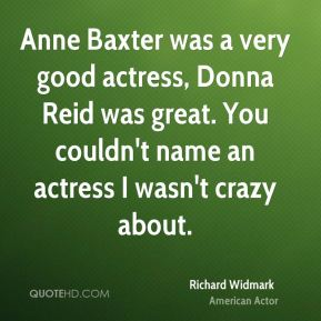 Richard Widmark - Anne Baxter was a very good actress, Donna Reid was great. You couldn't name an actress I wasn't crazy about.