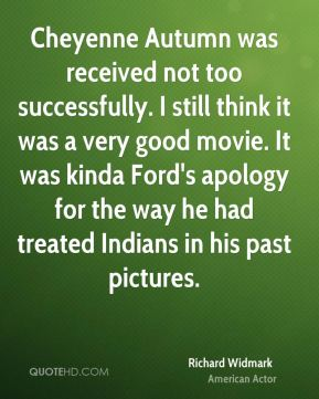 Richard Widmark - Cheyenne Autumn was received not too successfully. I still think it was a very good movie. It was kinda Ford's apology for the way he had treated Indians in his past pictures.