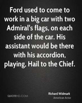 Richard Widmark - Ford used to come to work in a big car with two Admiral's flags, on each side of the car. His assistant would be there with his accordion, playing, Hail to the Chief.