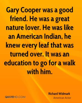 Richard Widmark - Gary Cooper was a good friend. He was a great nature lover. He was like an American Indian, he knew every leaf that was turned over. It was an education to go for a walk with him.