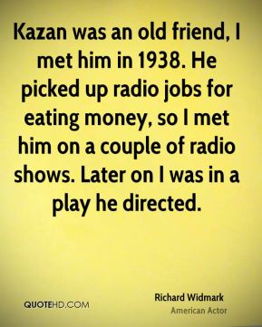 Richard Widmark - Kazan was an old friend, I met him in 1938. He picked up radio jobs for eating money, so I met him on a couple of radio shows. Later on I was in a play he directed.