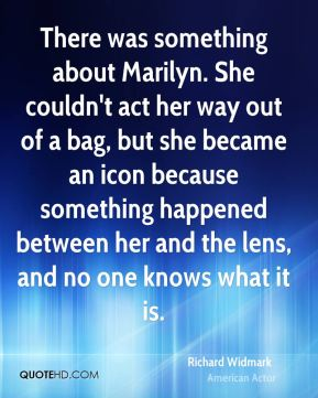 Richard Widmark - There was something about Marilyn. She couldn't act her way out of a bag, but she became an icon because something happened between her and the lens, and no one knows what it is.