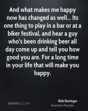 Rick Derringer - And what makes me happy now has changed as well... Its one thing to play in a bar or at a biker festival, and hear a guy who's been drinking beer all day come up and tell you how good you are. For a long time in your life that will make you happy.