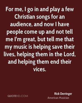 Rick Derringer - For me, I go in and play a few Christian songs for an audience, and now I have people come up and not tell me I'm great, but tell me that my music is helping save their lives, helping them in the Lord, and helping them end their vices.