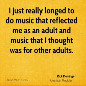 I just really longed to do music that reflected me as an adult and music that I thought was for other adults.