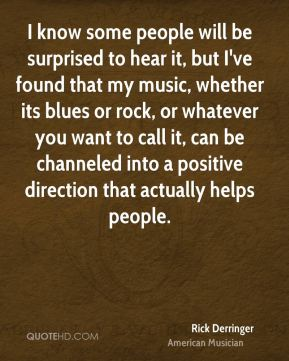 I know some people will be surprised to hear it, but I've found that my music, whether its blues or rock, or whatever you want to call it, can be channeled into a positive direction that actually helps people.
