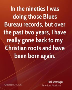 Rick Derringer - In the nineties I was doing those Blues Bureau records, but over the past two years, I have really gone back to my Christian roots and have been born again.