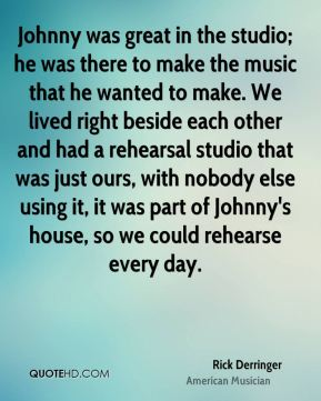 Rick Derringer - Johnny was great in the studio; he was there to make the music that he wanted to make. We lived right beside each other and had a rehearsal studio that was just ours, with nobody else using it, it was part of Johnny's house, so we could rehearse every day.