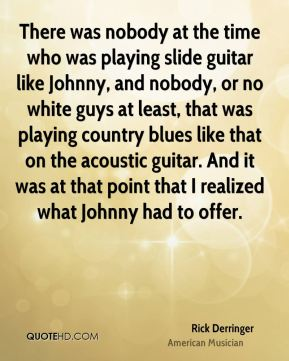 Rick Derringer - There was nobody at the time who was playing slide guitar like Johnny, and nobody, or no white guys at least, that was playing country blues like that on the acoustic guitar. And it was at that point that I realized what Johnny had to offer.