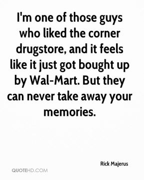 I'm one of those guys who liked the corner drugstore, and it feels like it just got bought up by Wal-Mart. But they can never take away your memories.
