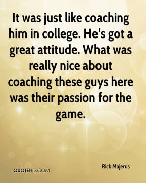 It was just like coaching him in college. He's got a great attitude. What was really nice about coaching these guys here was their passion for the game.