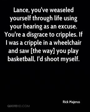 Lance, you've weaseled yourself through life using your hearing as an excuse. You're a disgrace to cripples. If I was a cripple in a wheelchair and saw [the way] you play basketball, I'd shoot myself.