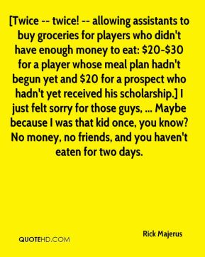 [Twice -- twice! -- allowing assistants to buy groceries for players who didn't have enough money to eat: $20-$30 for a player whose meal plan hadn't begun yet and $20 for a prospect who hadn't yet received his scholarship.] I just felt sorry for those guys, ... Maybe because I was that kid once, you know? No money, no friends, and you haven't eaten for two days.