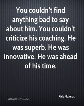 You couldn't find anything bad to say about him. You couldn't criticize his coaching. He was superb. He was innovative. He was ahead of his time.