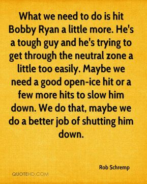 Rob Schremp  - What we need to do is hit Bobby Ryan a little more. He's a tough guy and he's trying to get through the neutral zone a little too easily. Maybe we need a good open-ice hit or a few more hits to slow him down. We do that, maybe we do a better job of shutting him down.