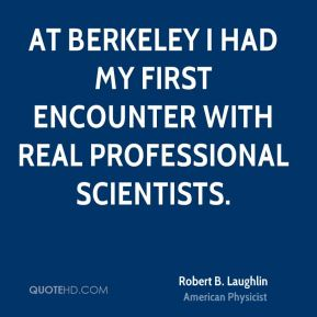 Robert B. Laughlin - At Berkeley I had my first encounter with real professional scientists.