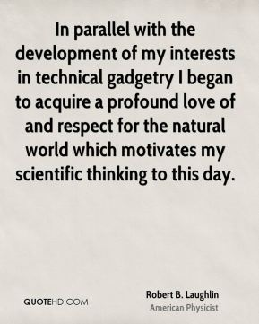 Robert B. Laughlin - In parallel with the development of my interests in technical gadgetry I began to acquire a profound love of and respect for the natural world which motivates my scientific thinking to this day.