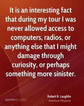 Robert B. Laughlin - It is an interesting fact that during my tour I was never allowed access to computers, radios, or anything else that I might damage through curiosity, or perhaps something more sinister.