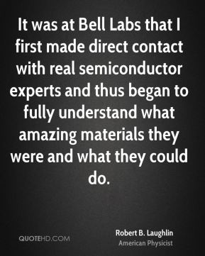 Robert B. Laughlin - It was at Bell Labs that I first made direct contact with real semiconductor experts and thus began to fully understand what amazing materials they were and what they could do.