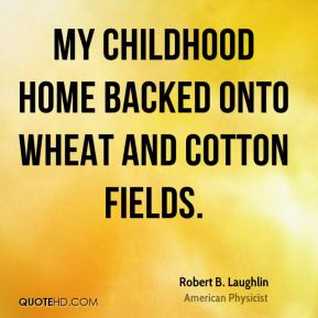 Robert B. Laughlin - My childhood home backed onto wheat and cotton fields.