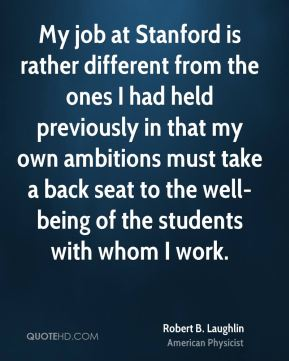 Robert B. Laughlin - My job at Stanford is rather different from the ones I had held previously in that my own ambitions must take a back seat to the well-being of the students with whom I work.