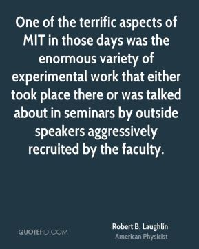 Robert B. Laughlin - One of the terrific aspects of MIT in those days was the enormous variety of experimental work that either took place there or was talked about in seminars by outside speakers aggressively recruited by the faculty.