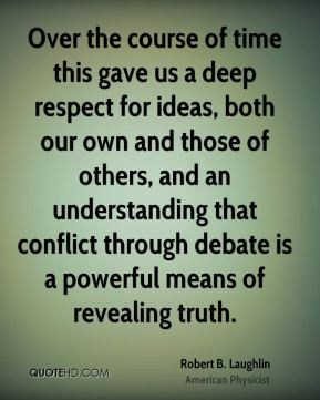 Robert B. Laughlin - Over the course of time this gave us a deep respect for ideas, both our own and those of others, and an understanding that conflict through debate is a powerful means of revealing truth.