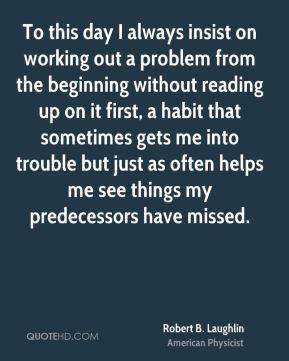 To this day I always insist on working out a problem from the beginning without reading up on it first, a habit that sometimes gets me into trouble but just as often helps me see things my predecessors have missed.