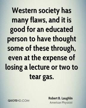 Robert B. Laughlin - Western society has many flaws, and it is good for an educated person to have thought some of these through, even at the expense of losing a lecture or two to tear gas.