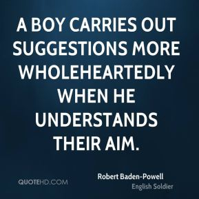 Robert Baden-Powell - A boy carries out suggestions more wholeheartedly when he understands their aim.