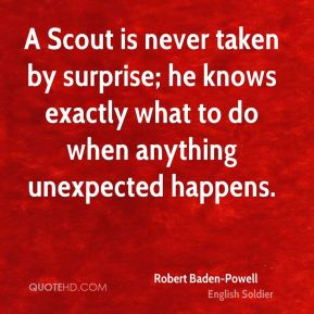 Robert Baden-Powell - A Scout is never taken by surprise; he knows exactly what to do when anything unexpected happens.