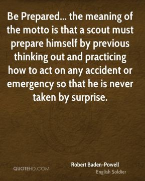 Robert Baden-Powell - Be Prepared... the meaning of the motto is that a scout must prepare himself by previous thinking out and practicing how to act on any accident or emergency so that he is never taken by surprise.